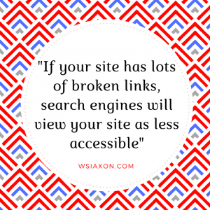 If your site has lots of broken links, search engines will view your site as less accessible