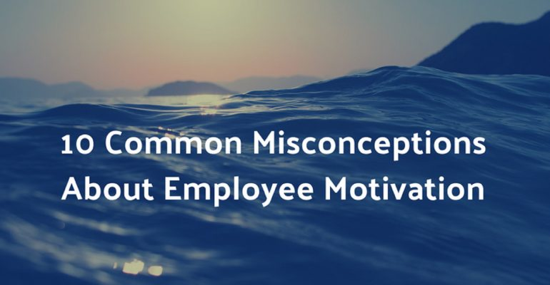 10 Common Misconceptions About Employee Motivation You Must Avoid